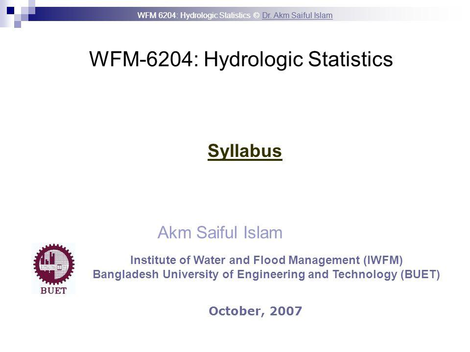WFM 6204: Hydrologic Statistics © Dr. Akm Saiful IslamDr. Akm Saiful Islam WFM-6204: Hydrologic Statistics Akm Saiful Islam Syllabus October, 2007 Ins