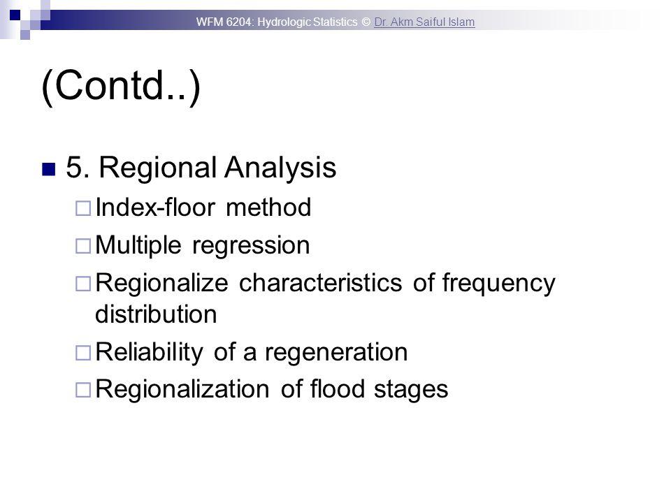WFM 6204: Hydrologic Statistics © Dr. Akm Saiful IslamDr. Akm Saiful Islam (Contd..) 5. Regional Analysis Index-floor method Multiple regression Regio