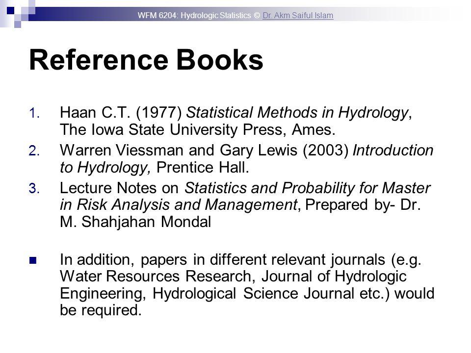 WFM 6204: Hydrologic Statistics © Dr. Akm Saiful IslamDr. Akm Saiful Islam Reference Books 1. Haan C.T. (1977) Statistical Methods in Hydrology, The I