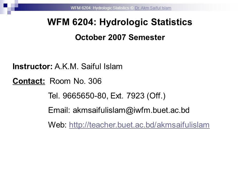 WFM 6204: Hydrologic Statistics © Dr. Akm Saiful IslamDr. Akm Saiful Islam WFM 6204: Hydrologic Statistics October 2007 Semester Instructor: A.K.M. Sa
