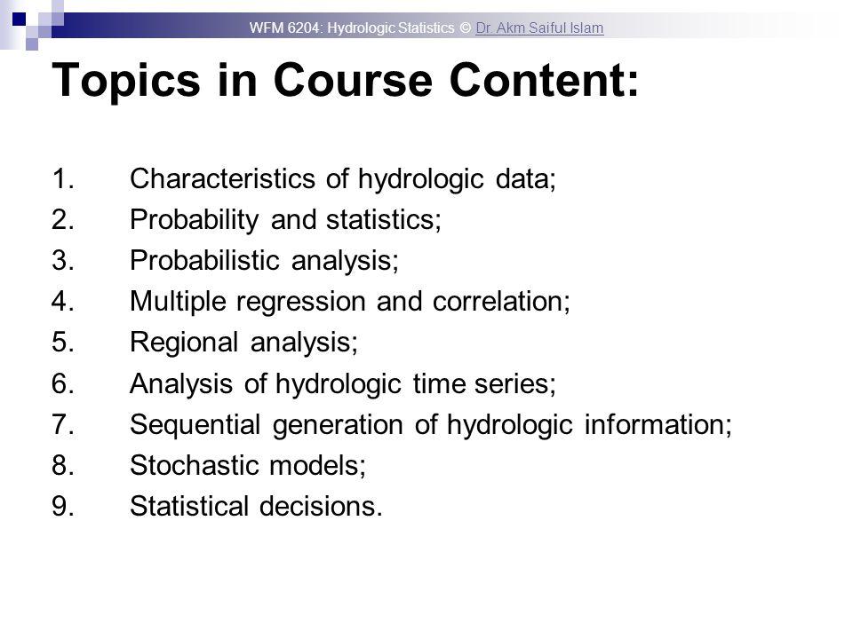 WFM 6204: Hydrologic Statistics © Dr. Akm Saiful IslamDr. Akm Saiful Islam Topics in Course Content: 1. Characteristics of hydrologic data; 2. Probabi