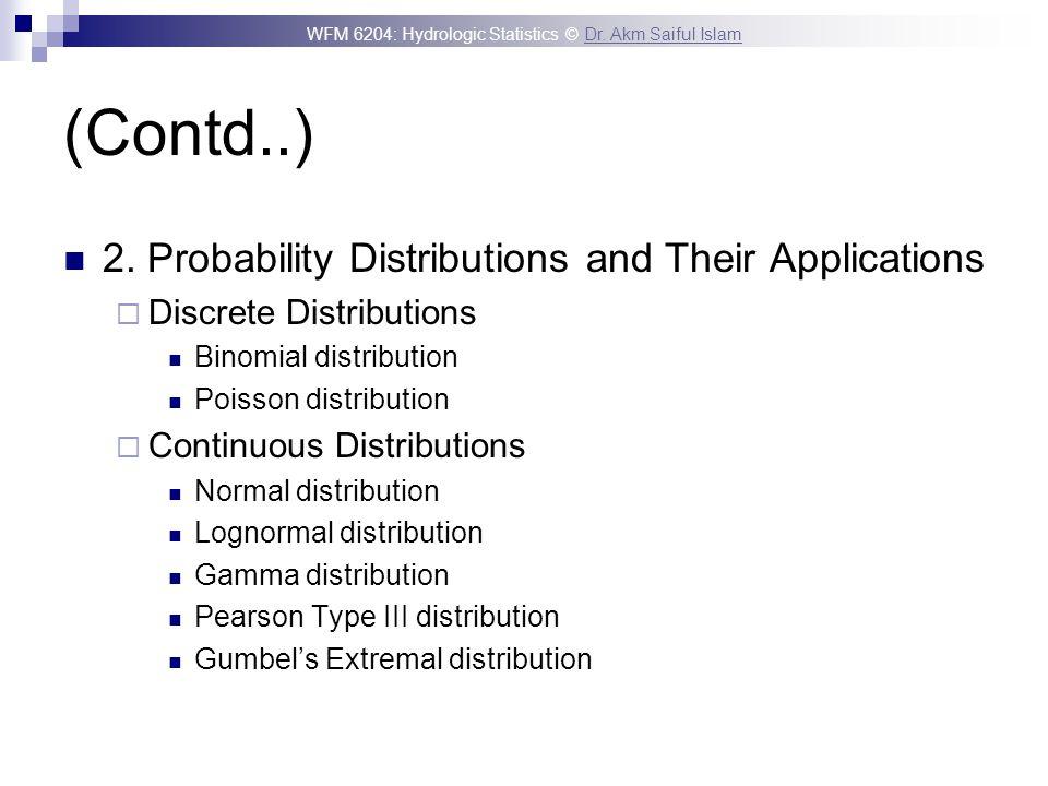 WFM 6204: Hydrologic Statistics © Dr. Akm Saiful IslamDr. Akm Saiful Islam (Contd..) 2. Probability Distributions and Their Applications Discrete Dist