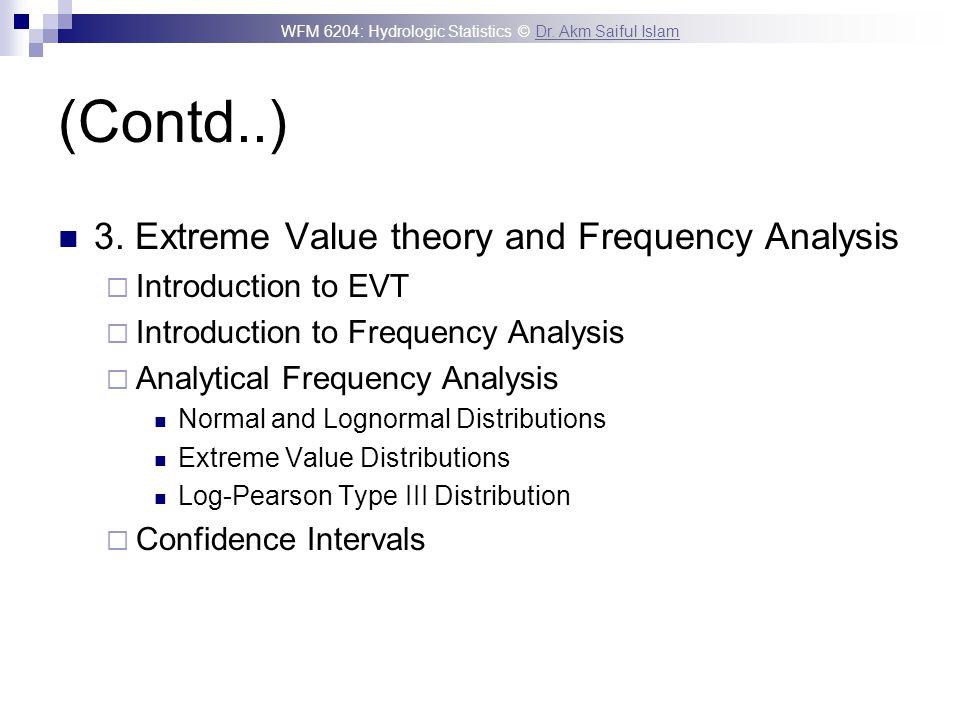 WFM 6204: Hydrologic Statistics © Dr. Akm Saiful IslamDr. Akm Saiful Islam (Contd..) 3. Extreme Value theory and Frequency Analysis Introduction to EV