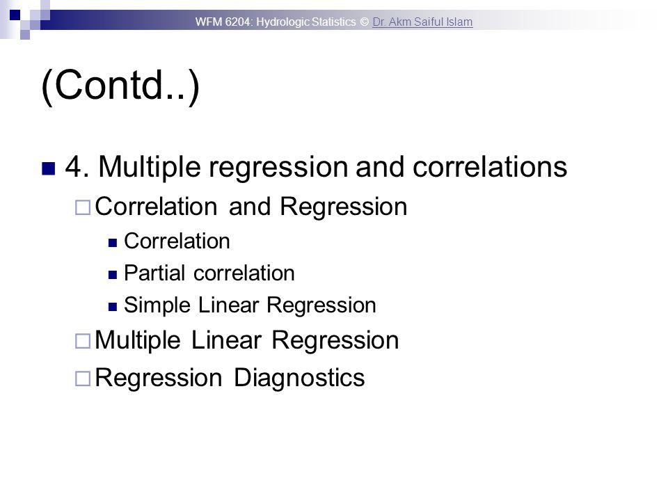 WFM 6204: Hydrologic Statistics © Dr. Akm Saiful IslamDr. Akm Saiful Islam (Contd..) 4. Multiple regression and correlations Correlation and Regressio