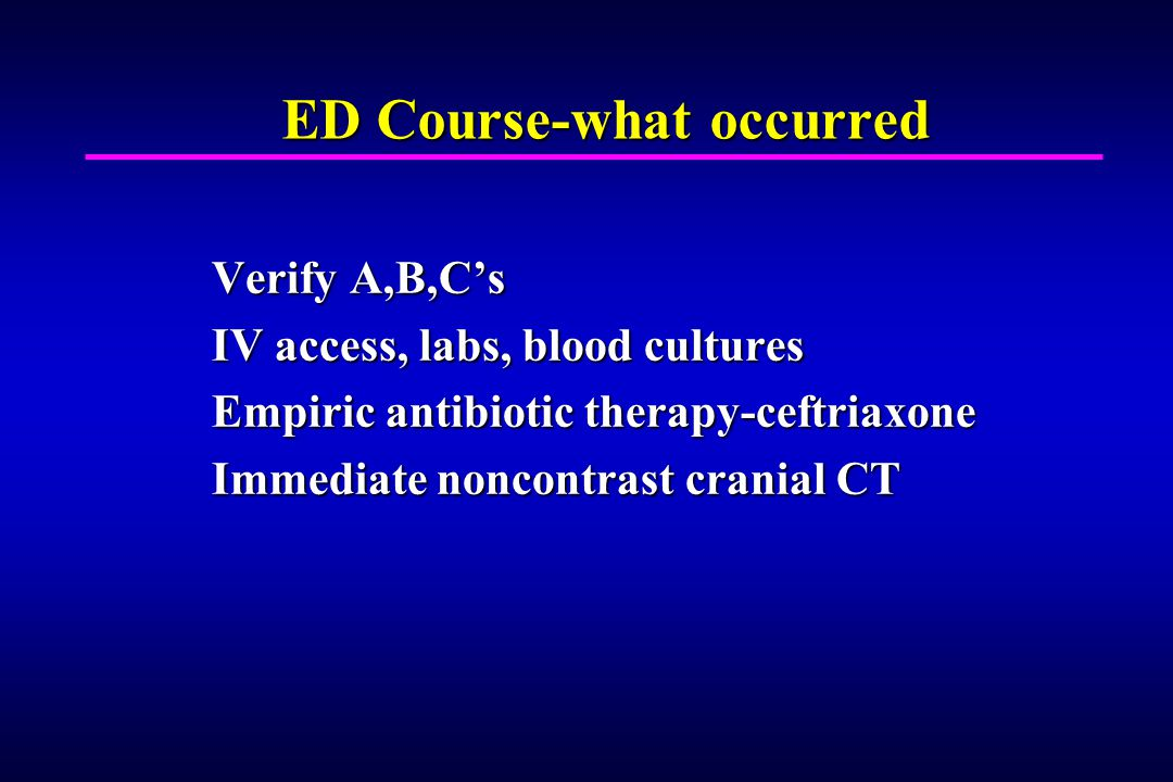 ED Course-what occurred Verify A,B,Cs IV access, labs, blood cultures Empiric antibiotic therapy-ceftriaxone Immediate noncontrast cranial CT
