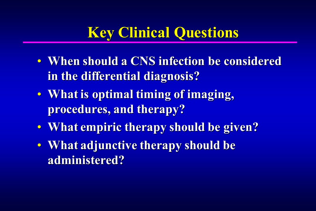 Key Clinical Questions When should a CNS infection be considered in the differential diagnosis When should a CNS infection be considered in the differential diagnosis.