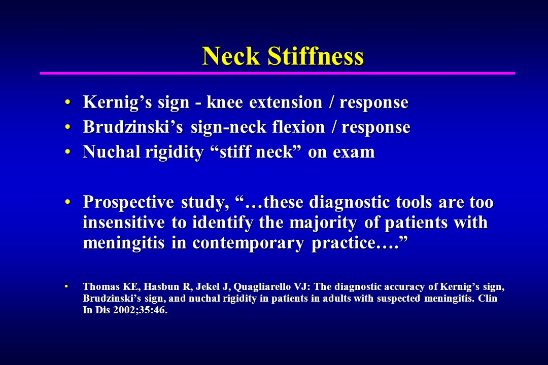 Neck Stiffness Kernigs sign - knee extension / responseKernigs sign - knee extension / response Brudzinskis sign-neck flexion / responseBrudzinskis sign-neck flexion / response Nuchal rigidity stiff neck on examNuchal rigidity stiff neck on exam Prospective study, …these diagnostic tools are too insensitive to identify the majority of patients with meningitis in contemporary practice….Prospective study, …these diagnostic tools are too insensitive to identify the majority of patients with meningitis in contemporary practice….