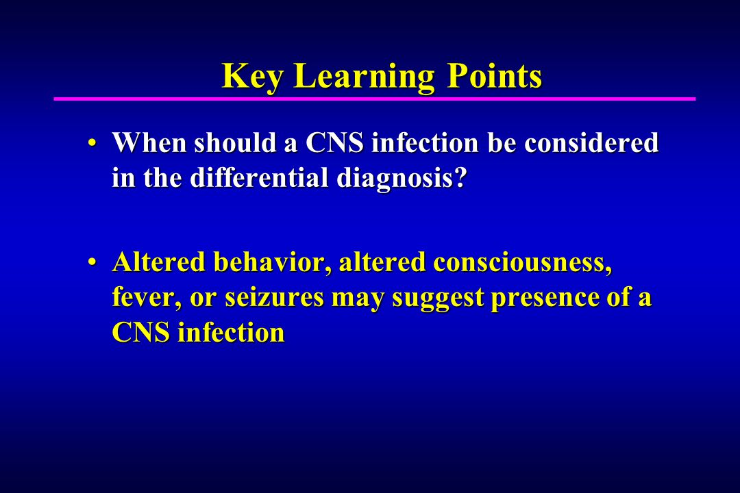Key Learning Points When should a CNS infection be considered in the differential diagnosis When should a CNS infection be considered in the differential diagnosis.