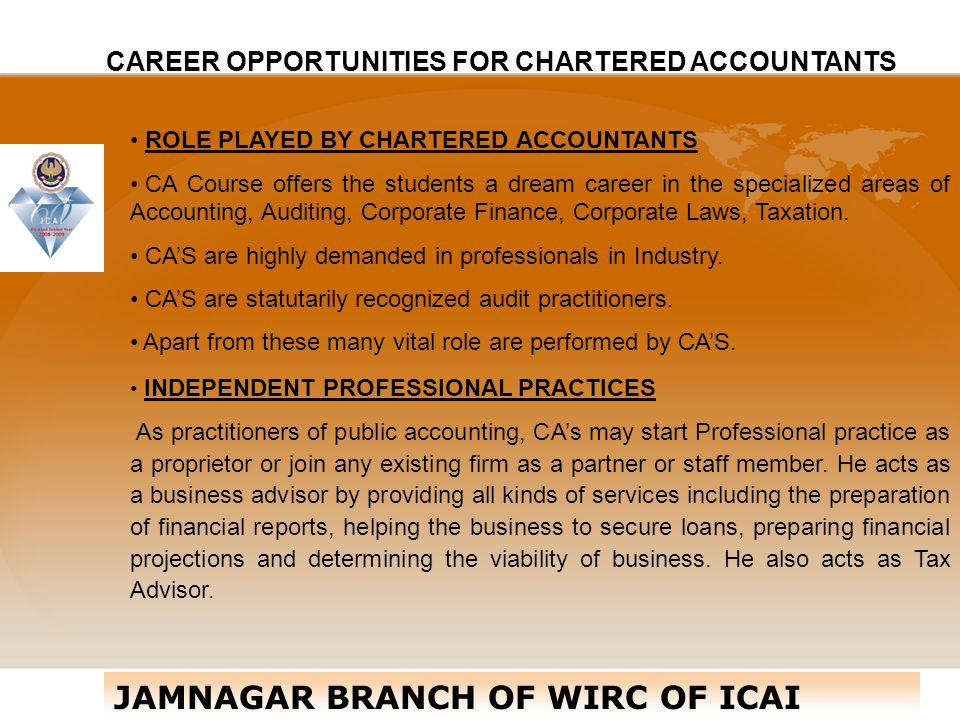 CAREER OPPORTUNITIES FOR CHARTERED ACCOUNTANTS ROLE PLAYED BY CHARTERED ACCOUNTANTS CA Course offers the students a dream career in the specialized ar