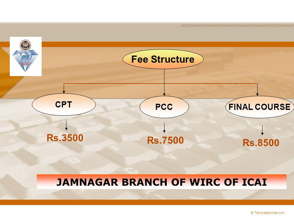 © TemplatesWise.com Fee Structure CPT PCCFINAL COURSE Rs.3500 Rs.7500 Rs.8500 JAMNAGAR BRANCH OF WIRC OF ICAI
