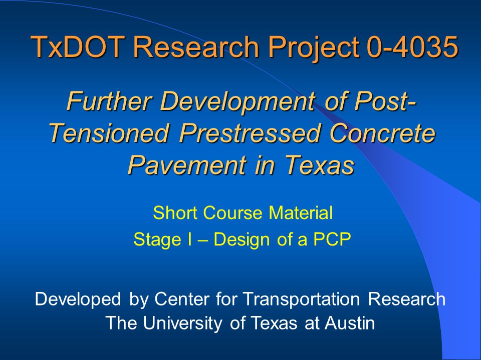Further Development of Post- Tensioned Prestressed Concrete Pavement in Texas Short Course Material Stage I – Design of a PCP TxDOT Research Project 0-4035 Developed by Center for Transportation Research The University of Texas at Austin