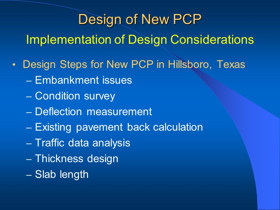 Design Steps for New PCP in Hillsboro, Texas – Embankment issues – Condition survey – Deflection measurement – Existing pavement back calculation – Traffic data analysis – Thickness design – Slab length Design of New PCP Implementation of Design Considerations