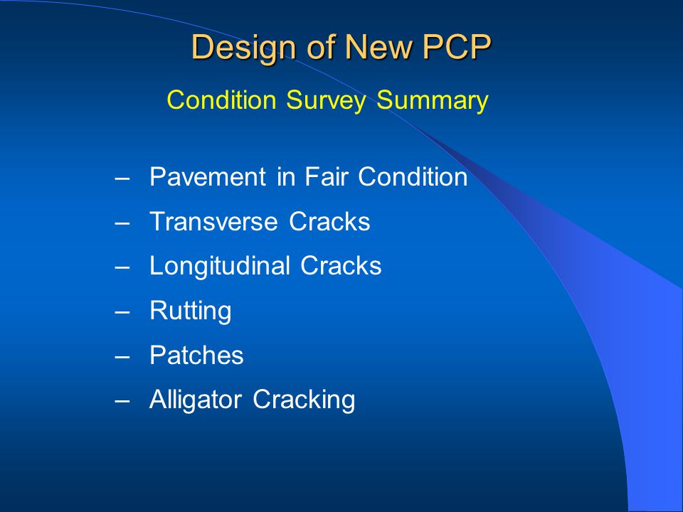 –Pavement in Fair Condition –Transverse Cracks –Longitudinal Cracks –Rutting –Patches –Alligator Cracking Condition Survey Summary Design of New PCP