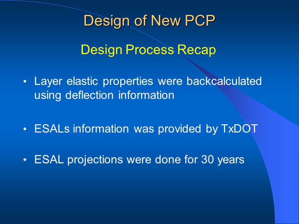 Layer elastic properties were backcalculated using deflection information ESALs information was provided by TxDOT ESAL projections were done for 30 years Design of New PCP Design Process Recap