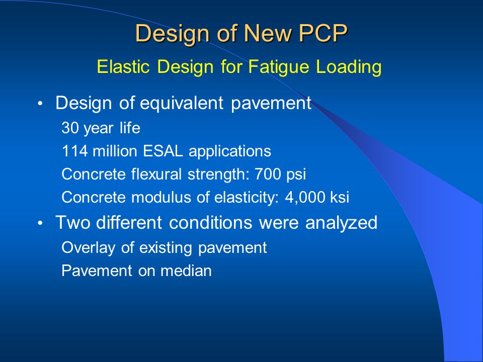 Design of equivalent pavement 30 year life 114 million ESAL applications Concrete flexural strength: 700 psi Concrete modulus of elasticity: 4,000 ksi Two different conditions were analyzed Overlay of existing pavement Pavement on median Design of New PCP Elastic Design for Fatigue Loading