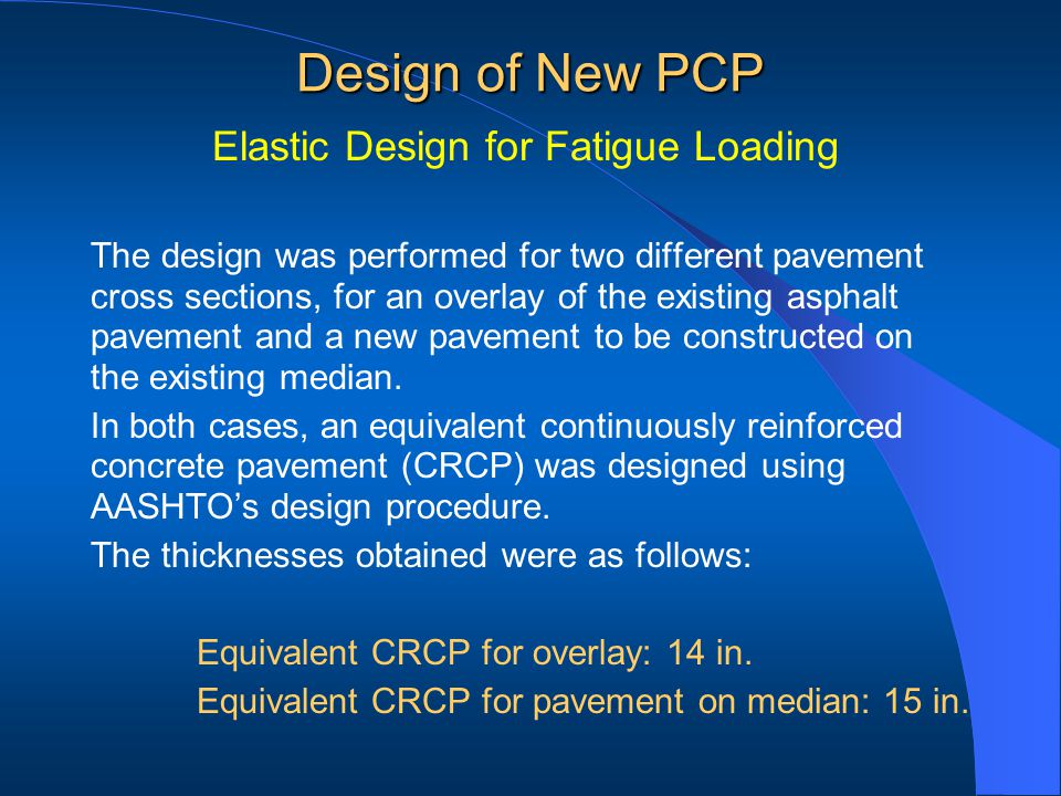 Design of New PCP Elastic Design for Fatigue Loading The design was performed for two different pavement cross sections, for an overlay of the existing asphalt pavement and a new pavement to be constructed on the existing median.