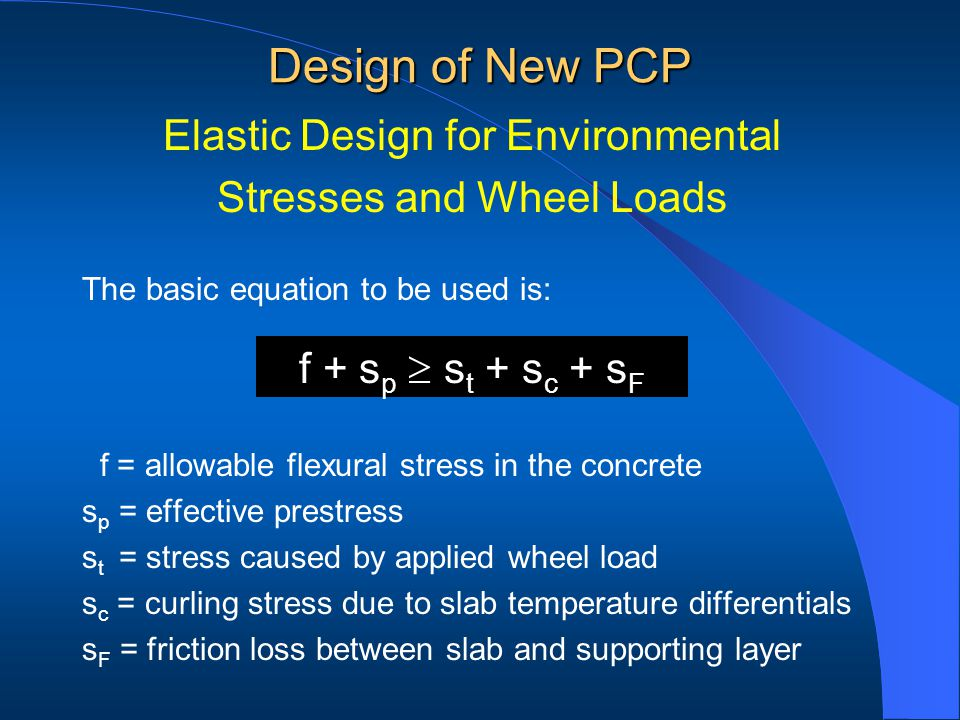 f = allowable flexural stress in the concrete s p = effective prestress s t = stress caused by applied wheel load s c = curling stress due to slab temperature differentials s F = friction loss between slab and supporting layer Design of New PCP f + s p s t + s c + s F Elastic Design for Environmental Stresses and Wheel Loads The basic equation to be used is:
