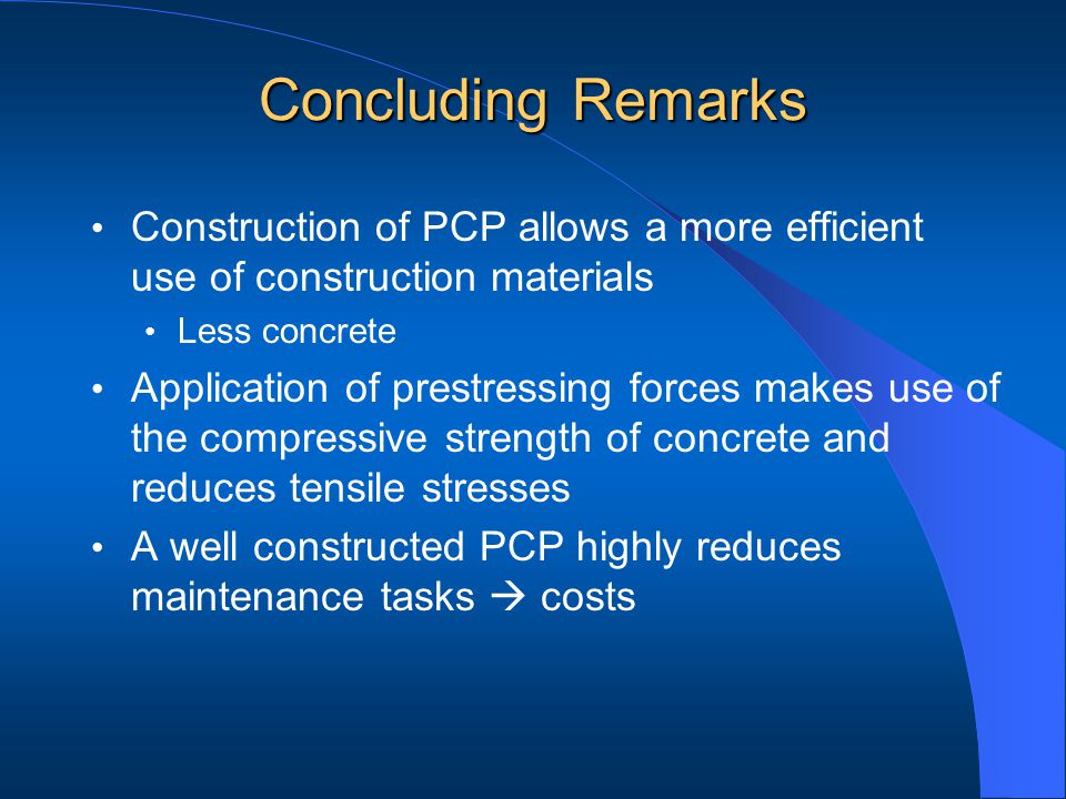 Construction of PCP allows a more efficient use of construction materials Less concrete Application of prestressing forces makes use of the compressive strength of concrete and reduces tensile stresses A well constructed PCP highly reduces maintenance tasks costs Concluding Remarks