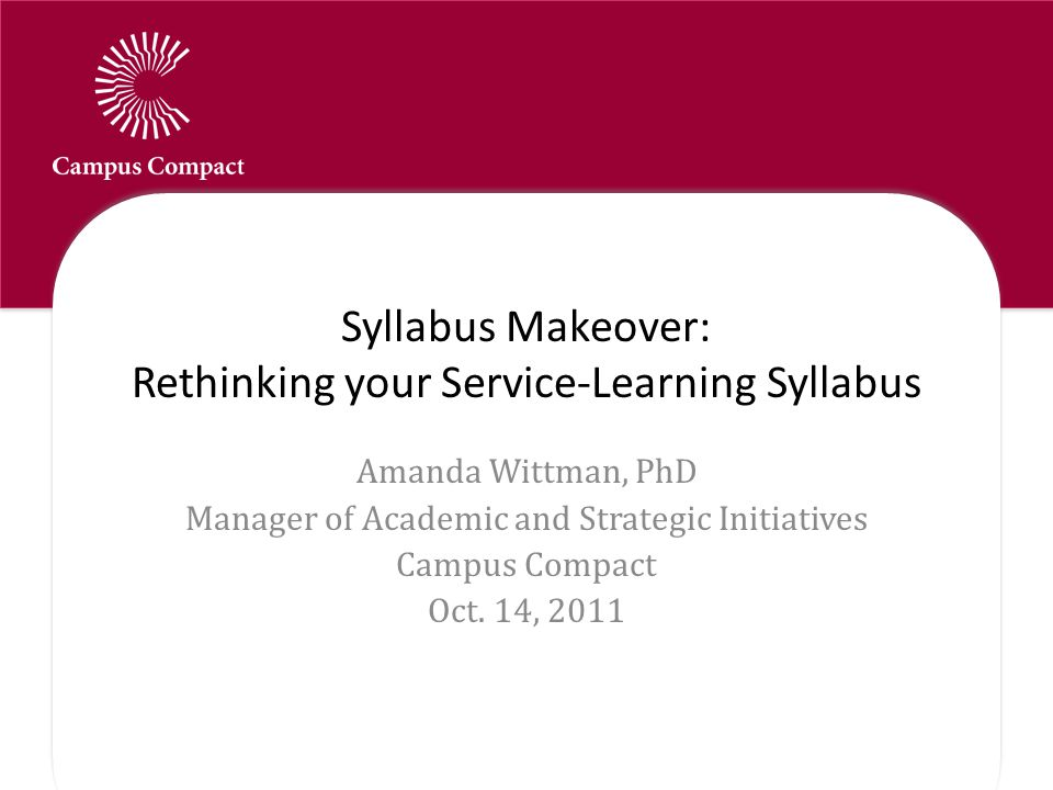 Syllabus Makeover: Rethinking your Service-Learning Syllabus Amanda Wittman, PhD Manager of Academic and Strategic Initiatives Campus Compact Oct.