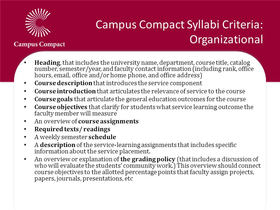 Campus Compact Syllabi Criteria: Organizational Heading, that includes the university name, department, course title, catalog number, semester/year, and faculty contact information (including rank, office hours, email, office and/or home phone, and office address) Course description that introduces the service component Course introduction that articulates the relevance of service to the course Course goals that articulate the general education outcomes for the course Course objectives that clarify for students what service learning outcome the faculty member will measure An overview of course assignments Required texts/ readings A weekly semester schedule A description of the service-learning assignments that includes specific information about the service placement.