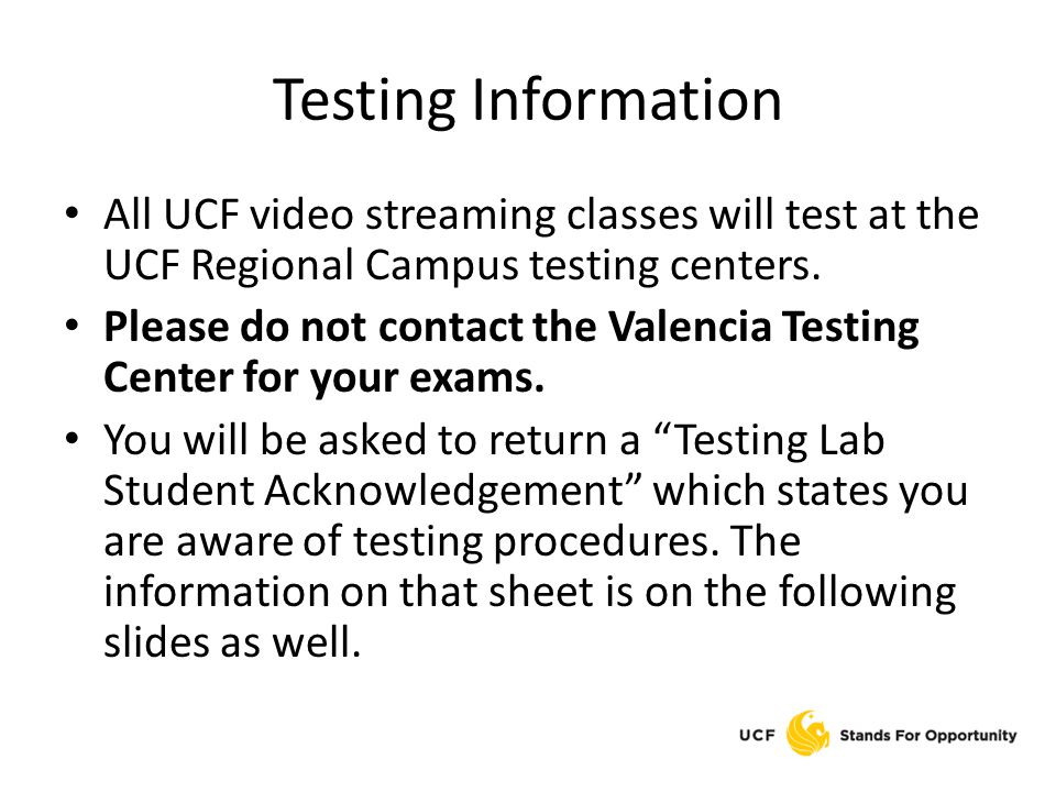Testing Information All UCF video streaming classes will test at the UCF Regional Campus testing centers. Please do not contact the Valencia Testing C