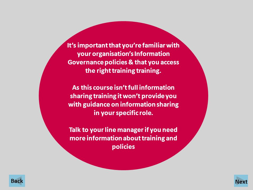 Back Its important that youre familiar with your organisations Information Governance policies & that you access the right training training. As this