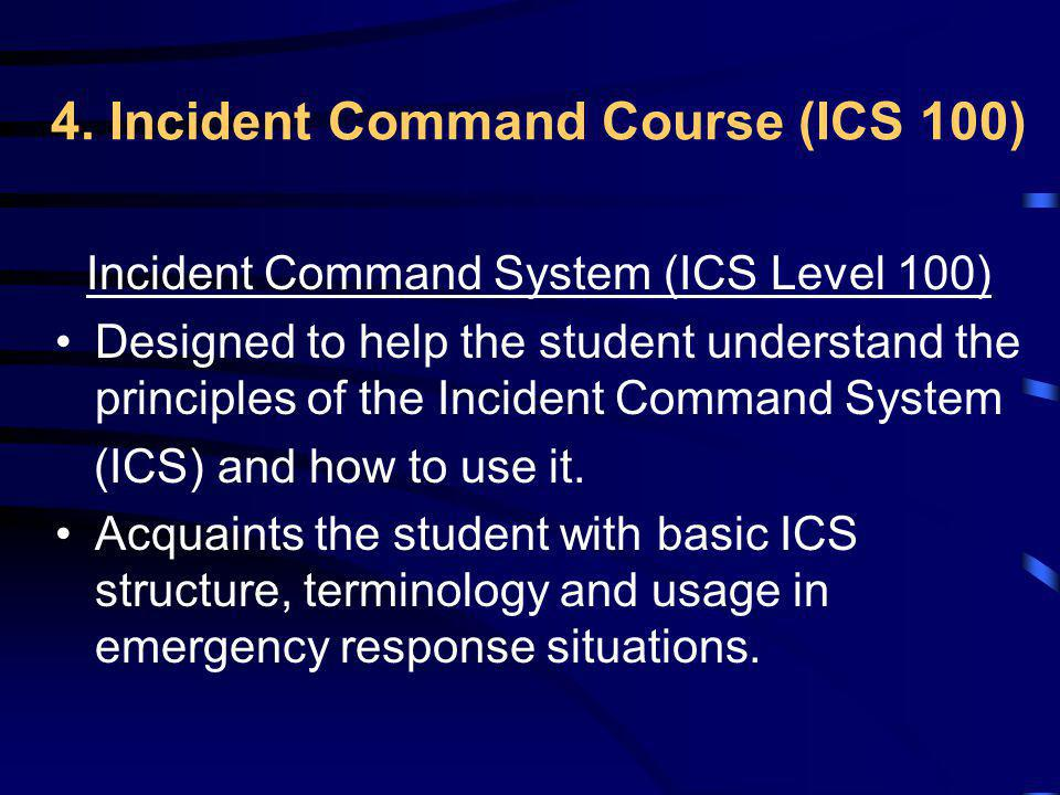 4. Incident Command Course (ICS 100) Incident Command System (ICS Level 100) Designed to help the student understand the principles of the Incident Co