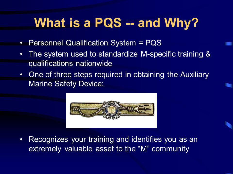 What is a PQS -- and Why? Personnel Qualification System = PQS The system used to standardize M-specific training & qualifications nationwide One of t