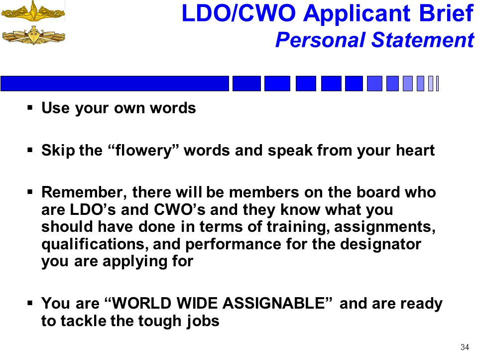 LDO/CWO Applicant Brief Personal Statement 34 Use your own words Skip the flowery words and speak from your heart Remember, there will be members on t