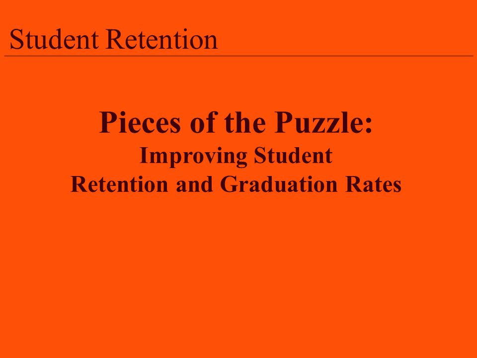 Student Retention Pieces of the Puzzle: Improving Student Retention and Graduation Rates