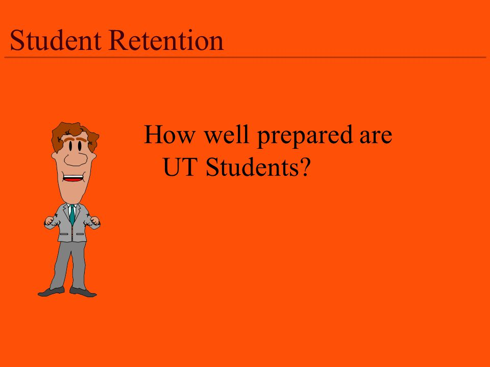 Student Retention How well prepared are UT Students?