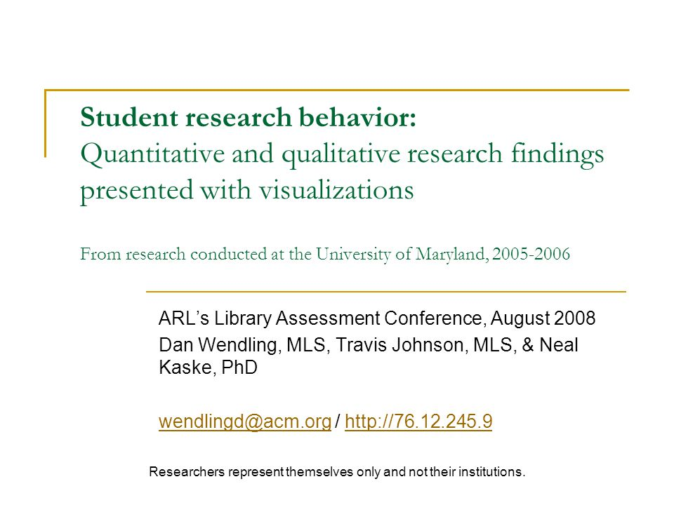 Student research behavior: Quantitative and qualitative research findings presented with visualizations From research conducted at the University of Maryland, 2005-2006 ARLs Library Assessment Conference, August 2008 Dan Wendling, MLS, Travis Johnson, MLS, & Neal Kaske, PhD wendlingd@acm.orgwendlingd@acm.org / http://76.12.245.9http://76.12.245.9 Researchers represent themselves only and not their institutions.