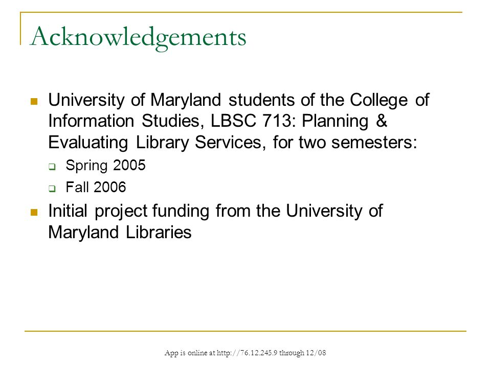 App is online at http://76.12.245.9 through 12/08 Acknowledgements University of Maryland students of the College of Information Studies, LBSC 713: Planning & Evaluating Library Services, for two semesters: Spring 2005 Fall 2006 Initial project funding from the University of Maryland Libraries