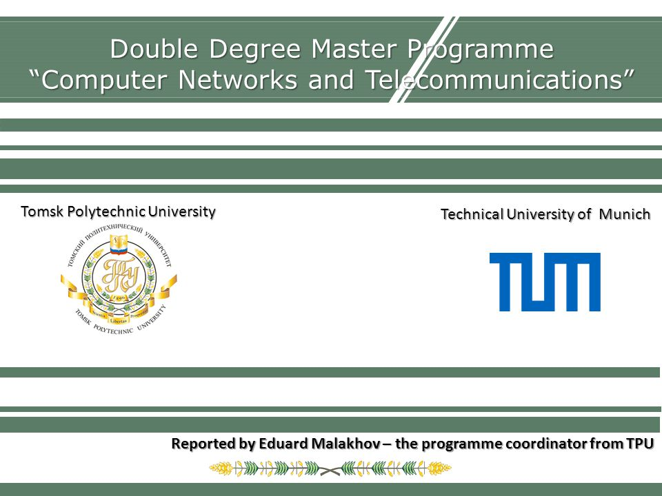Double Degree Master Programme Computer Networks and Telecommunications Reported by Eduard Malakhov – the programme coordinator from TPU Tomsk Polytechnic University Technical University of Munich