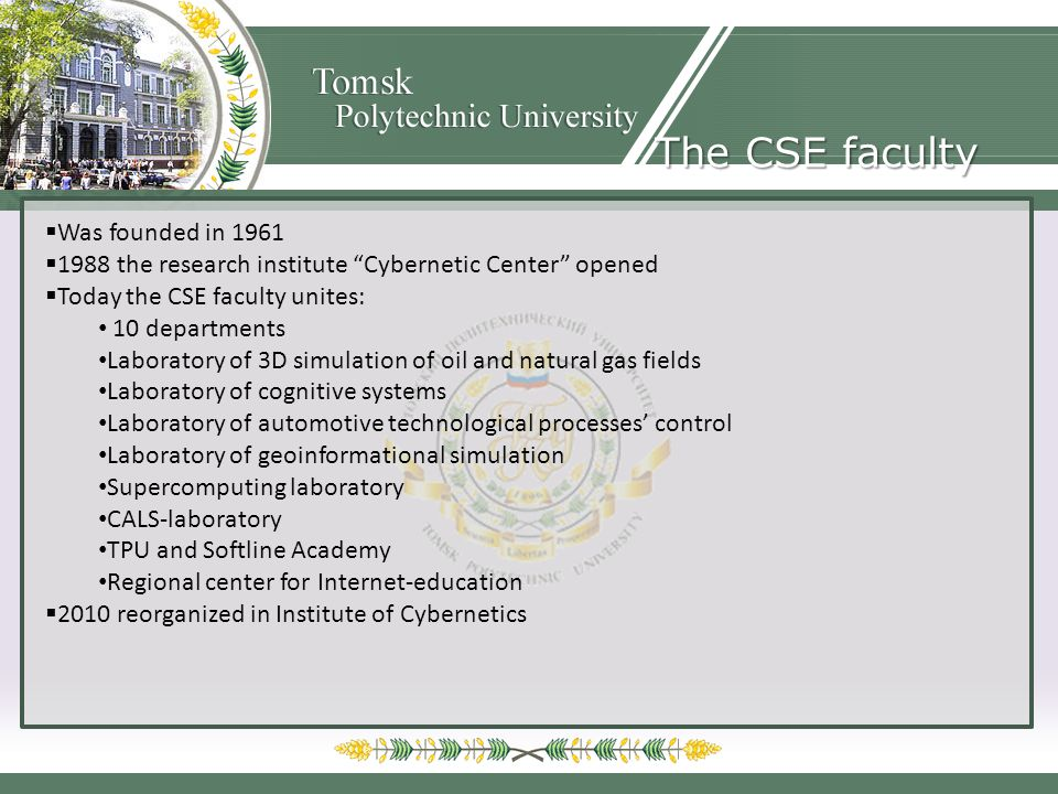 The CSE faculty Was founded in 1961 1988 the research institute Cybernetic Center opened Today the CSE faculty unites: 10 departments Laboratory of 3D simulation of oil and natural gas fields Laboratory of cognitive systems Laboratory of automotive technological processes control Laboratory of geoinformational simulation Supercomputing laboratory CALS-laboratory TPU and Softline Academy Regional center for Internet-education 2010 reorganized in Institute of Cybernetics