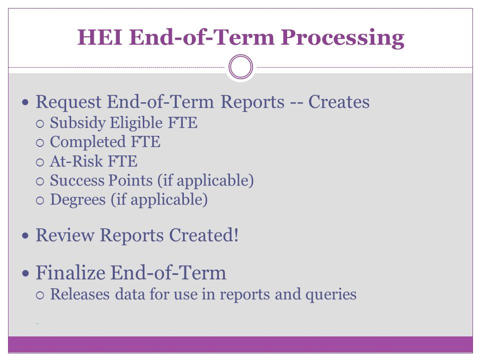 HEI End-of-Term Processing Request End-of-Term Reports -- Creates Subsidy Eligible FTE Completed FTE At-Risk FTE Success Points (if applicable) Degrees (if applicable) Review Reports Created.