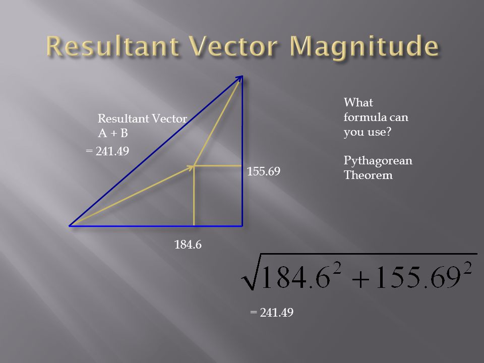 Resultant Vector A + B What formula can you use Pythagorean Theorem =