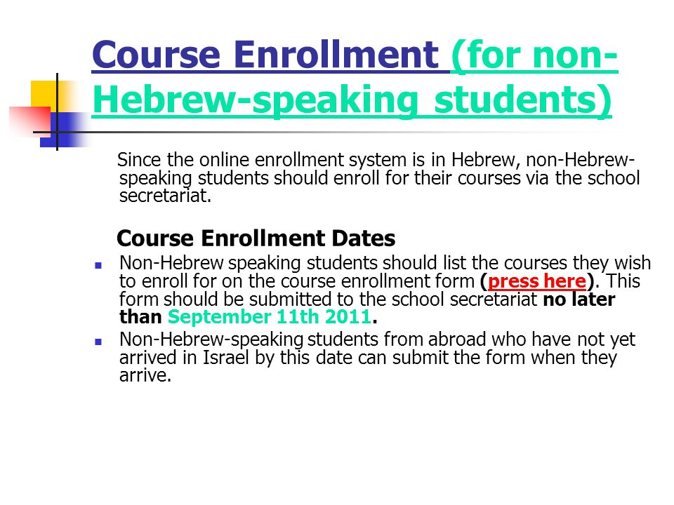 Course Enrollment (for non- Hebrew-speaking students) Since the online enrollment system is in Hebrew, non-Hebrew- speaking students should enroll for their courses via the school secretariat.