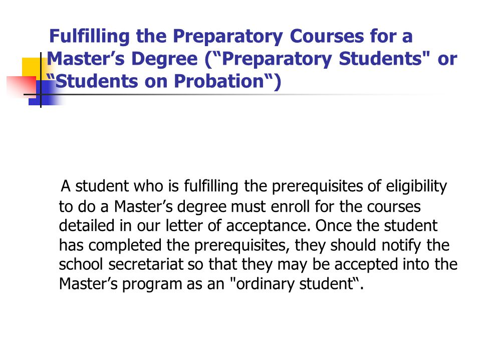 Fulfilling the Preparatory Courses for a Masters Degree (Preparatory Students or Students on Probation) A student who is fulfilling the prerequisites of eligibility to do a Masters degree must enroll for the courses detailed in our letter of acceptance.