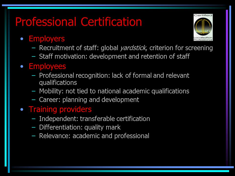 Professional Certification Employers –Recruitment of staff: global yardstick, criterion for screening –Staff motivation: development and retention of staff Employees –Professional recognition: lack of formal and relevant qualifications –Mobility: not tied to national academic qualifications –Career: planning and development Training providers –Independent: transferable certification –Differentiation: quality mark –Relevance: academic and professional