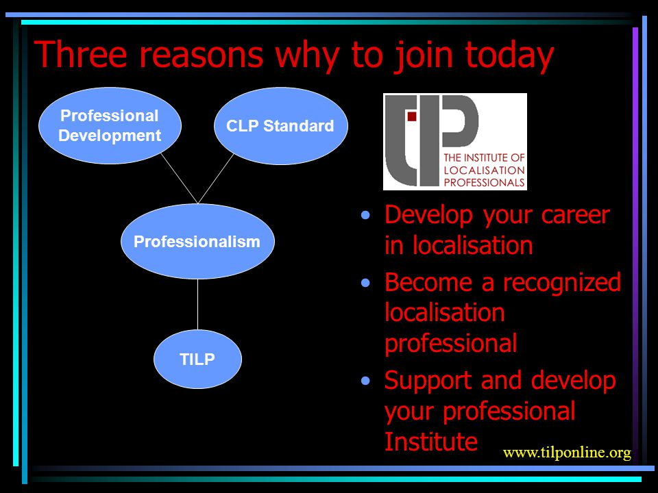 Three reasons why to join today Develop your career in localisation Become a recognized localisation professional Support and develop your professional Institute Professionalism Professional Development CLP Standard TILP www.tilponline.org