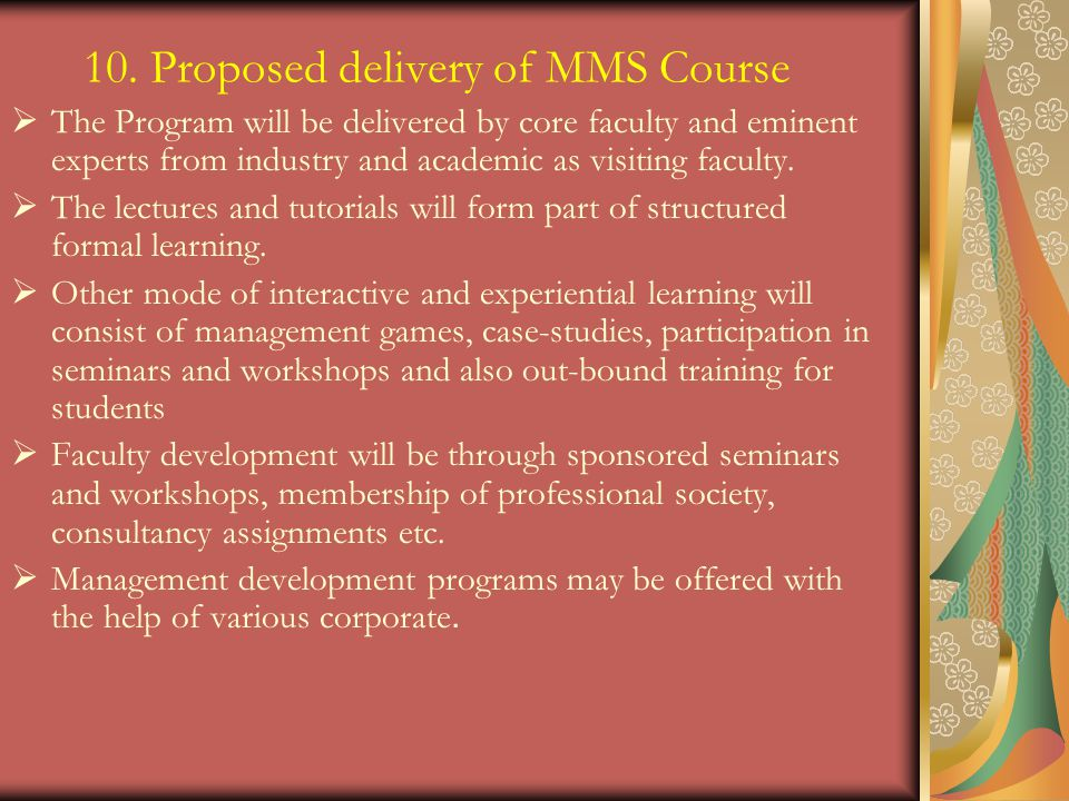 10. Proposed delivery of MMS Course The Program will be delivered by core faculty and eminent experts from industry and academic as visiting faculty.