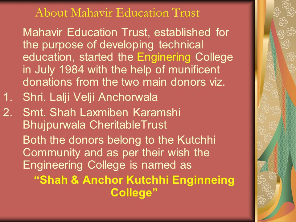 About Mahavir Education Trust Mahavir Education Trust, established for the purpose of developing technical education, started the Enginering College in July 1984 with the help of munificent donations from the two main donors viz.