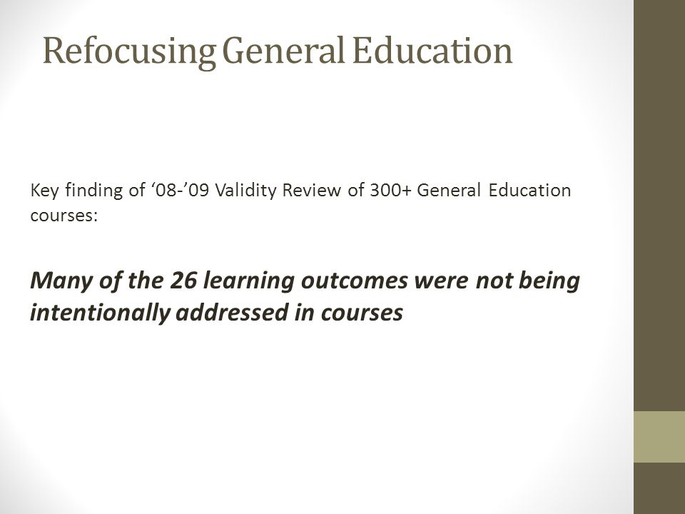 Refocusing General Education Key finding of 08-09 Validity Review of 300+ General Education courses: Many of the 26 learning outcomes were not being intentionally addressed in courses