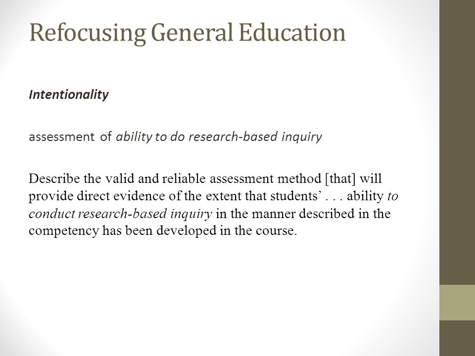 Refocusing General Education Intentionality assessment of ability to do research-based inquiry Describe the valid and reliable assessment method [that] will provide direct evidence of the extent that students...