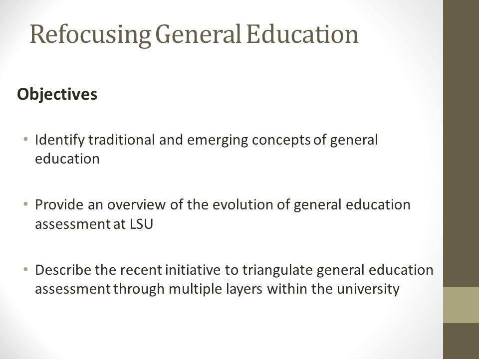 Refocusing General Education Objectives Identify traditional and emerging concepts of general education Provide an overview of the evolution of general education assessment at LSU Describe the recent initiative to triangulate general education assessment through multiple layers within the university
