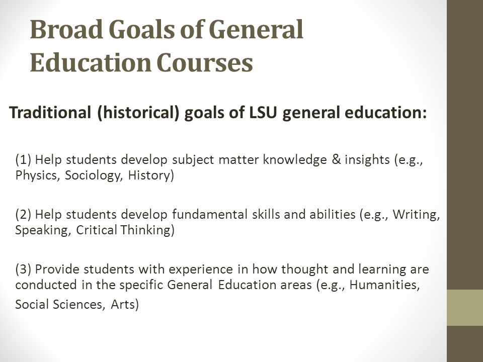 Broad Goals of General Education Courses Traditional (historical) goals of LSU general education: (1) Help students develop subject matter knowledge & insights (e.g., Physics, Sociology, History) (2) Help students develop fundamental skills and abilities (e.g., Writing, Speaking, Critical Thinking) (3) Provide students with experience in how thought and learning are conducted in the specific General Education areas (e.g., Humanities, Social Sciences, Arts)