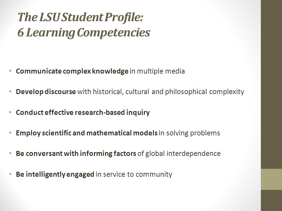 The LSU Student Profile: 6 Learning Competencies Communicate complex knowledge in multiple media Develop discourse with historical, cultural and philosophical complexity Conduct effective research-based inquiry Employ scientific and mathematical models in solving problems Be conversant with informing factors of global interdependence Be intelligently engaged in service to community