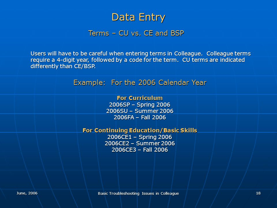 June, 2006 Basic Troubleshooting Issues in Colleague 18 Data Entry Terms – CU vs. CE and BSP Users will have to be careful when entering terms in Coll