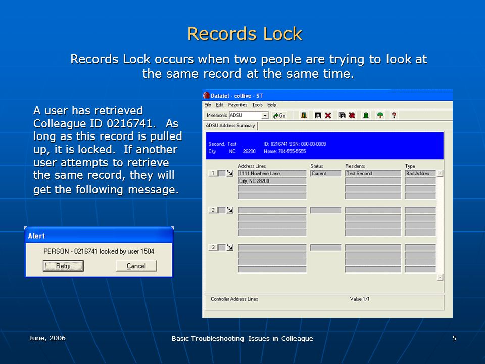 June, 2006 Basic Troubleshooting Issues in Colleague 5 Records Lock Records Lock occurs when two people are trying to look at the same record at the same time.